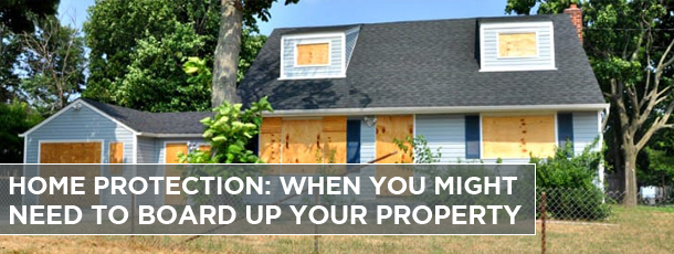 Home Protection: When You Might Need to Board up your Property