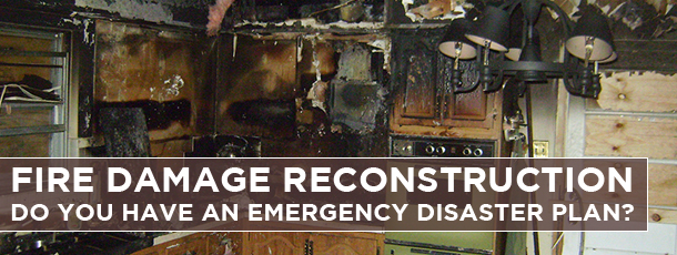 Fire Damage Reconstruction-Do you have an Emergency Disaster Plan?