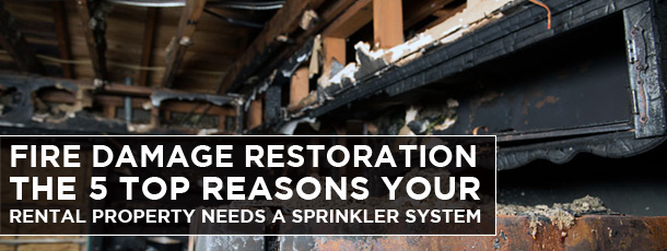 Fire Damage Restoration: The 5 Top Reasons Your Rental Property needs a Sprinkler System