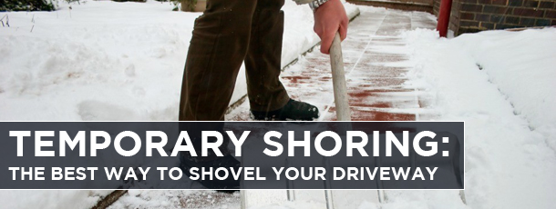 Temporary Shoring-The Best Way to Shovel your Driveway