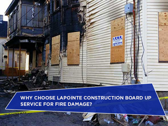 Why Choose LaPointe Construction Board Up Service for Fire Damage?